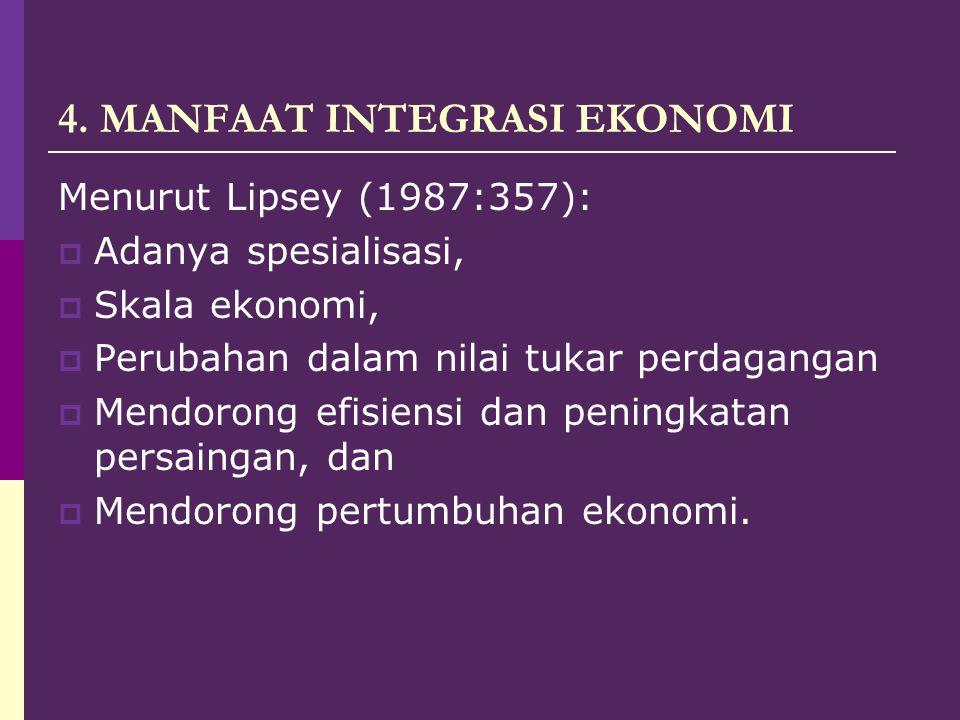 4. MANFAAT INTEGRASI EKONOMI Menurut Lipsey (1987:357):  Adanya spesialisasi,  Skala ekonomi,  Perubahan dalam nilai tukar perdagangan  Mendorong