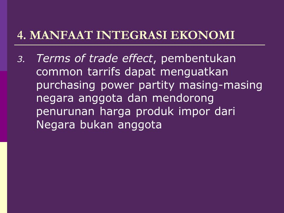 4. MANFAAT INTEGRASI EKONOMI 3. Terms of trade effect, pembentukan common tarrifs dapat menguatkan purchasing power partity masing-masing negara anggo
