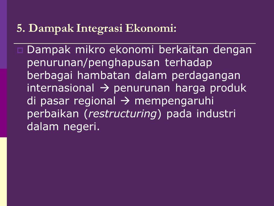5. Dampak Integrasi Ekonomi:  Dampak mikro ekonomi berkaitan dengan penurunan/penghapusan terhadap berbagai hambatan dalam perdagangan internasional