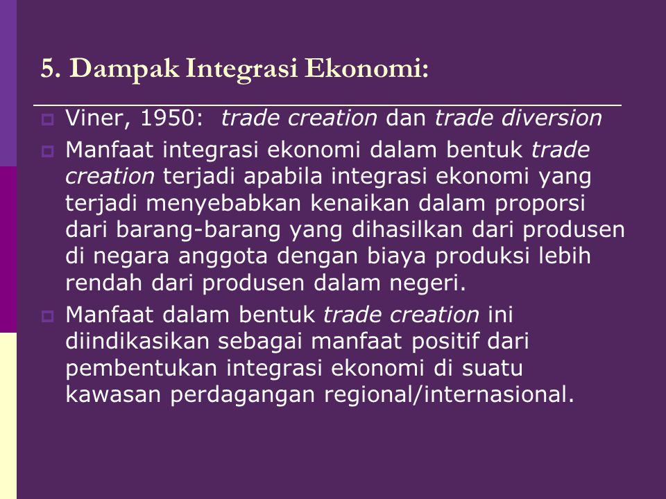 5. Dampak Integrasi Ekonomi:  Viner, 1950: trade creation dan trade diversion  Manfaat integrasi ekonomi dalam bentuk trade creation terjadi apabila