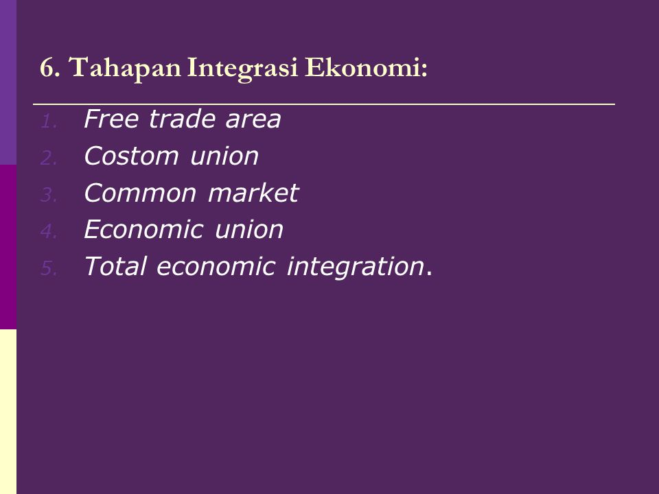 6. Tahapan Integrasi Ekonomi: 1. Free trade area 2. Costom union 3. Common market 4. Economic union 5. Total economic integration.