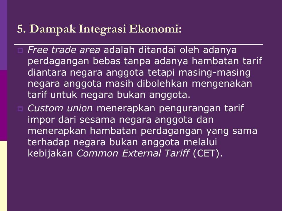 5. Dampak Integrasi Ekonomi:  Free trade area adalah ditandai oleh adanya perdagangan bebas tanpa adanya hambatan tarif diantara negara anggota tetap
