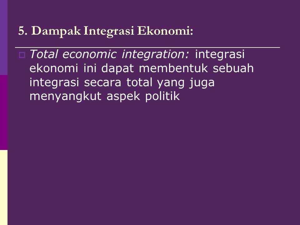 5. Dampak Integrasi Ekonomi:  Total economic integration: integrasi ekonomi ini dapat membentuk sebuah integrasi secara total yang juga menyangkut as