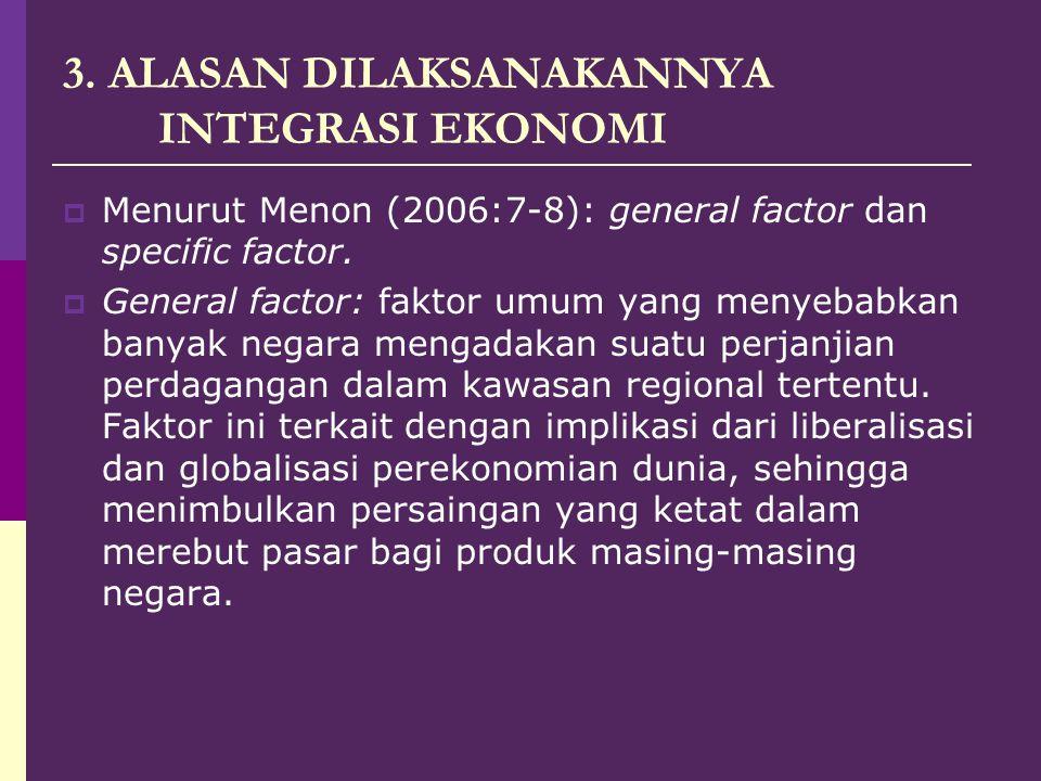 3. ALASAN DILAKSANAKANNYA INTEGRASI EKONOMI  Menurut Menon (2006:7-8): general factor dan specific factor.  General factor: faktor umum yang menyeba