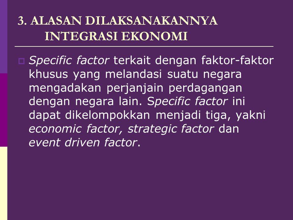 3. ALASAN DILAKSANAKANNYA INTEGRASI EKONOMI  Specific factor terkait dengan faktor-faktor khusus yang melandasi suatu negara mengadakan perjanjain pe