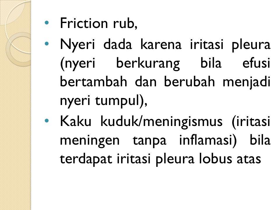 Friction rub, Nyeri dada karena iritasi pleura (nyeri berkurang bila efusi bertambah dan berubah menjadi nyeri tumpul), Kaku kuduk/meningismus (iritas