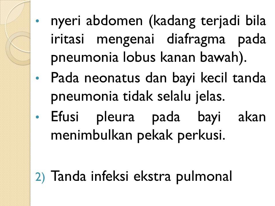 nyeri abdomen (kadang terjadi bila iritasi mengenai diafragma pada pneumonia lobus kanan bawah). Pada neonatus dan bayi kecil tanda pneumonia tidak se