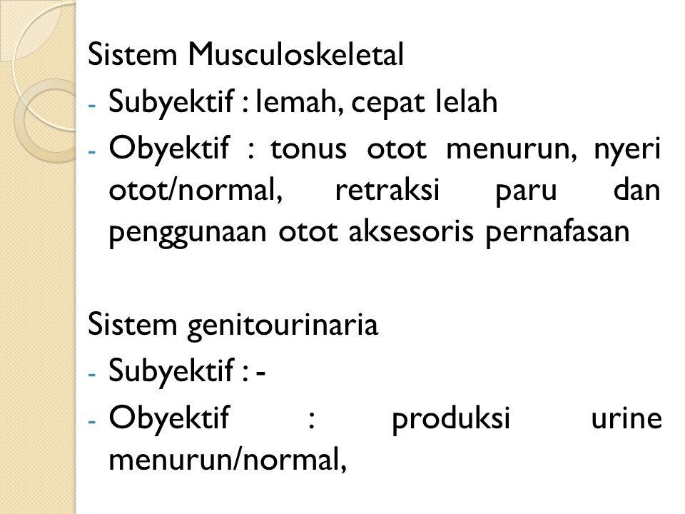 Sistem Musculoskeletal - Subyektif : lemah, cepat lelah - Obyektif : tonus otot menurun, nyeri otot/normal, retraksi paru dan penggunaan otot aksesori