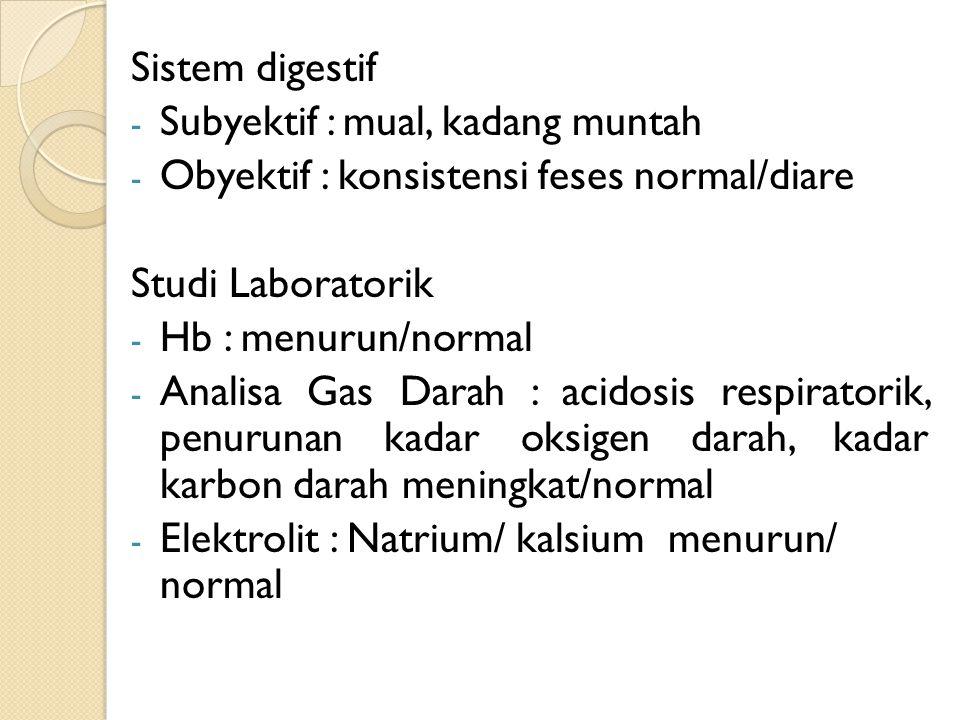 Sistem digestif - Subyektif : mual, kadang muntah - Obyektif : konsistensi feses normal/diare Studi Laboratorik - Hb : menurun/normal - Analisa Gas Da