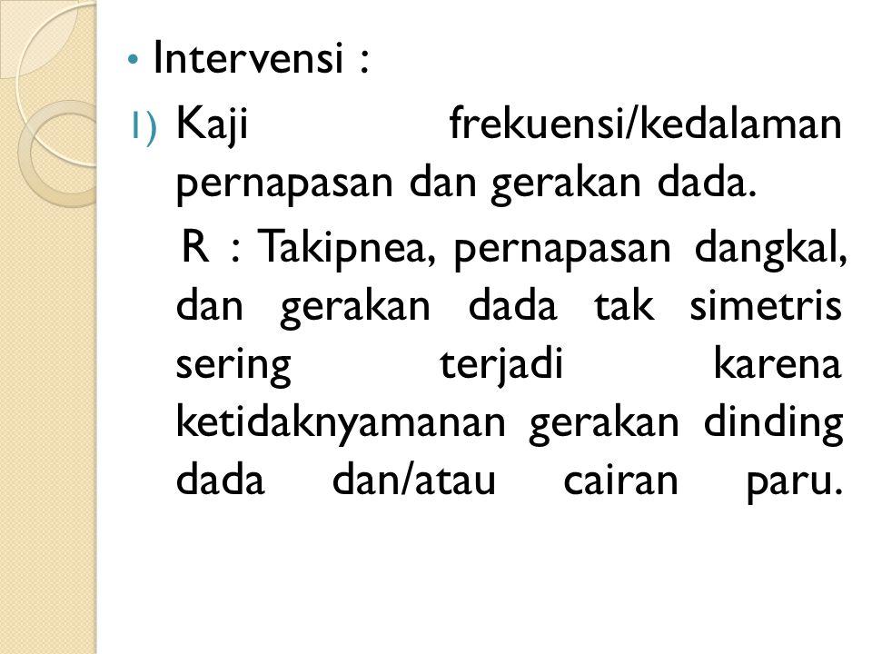 Intervensi : 1) Kaji frekuensi/kedalaman pernapasan dan gerakan dada. R : Takipnea, pernapasan dangkal, dan gerakan dada tak simetris sering terjadi k