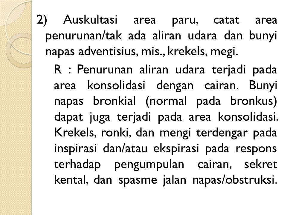 2) Auskultasi area paru, catat area penurunan/tak ada aliran udara dan bunyi napas adventisius, mis., krekels, megi. R : Penurunan aliran udara terjad