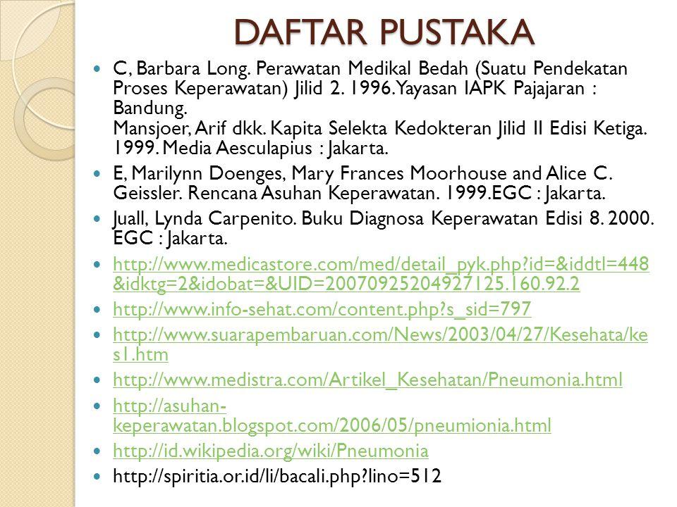 DAFTAR PUSTAKA C, Barbara Long. Perawatan Medikal Bedah (Suatu Pendekatan Proses Keperawatan) Jilid 2. 1996. Yayasan IAPK Pajajaran : Bandung. Mansjoe