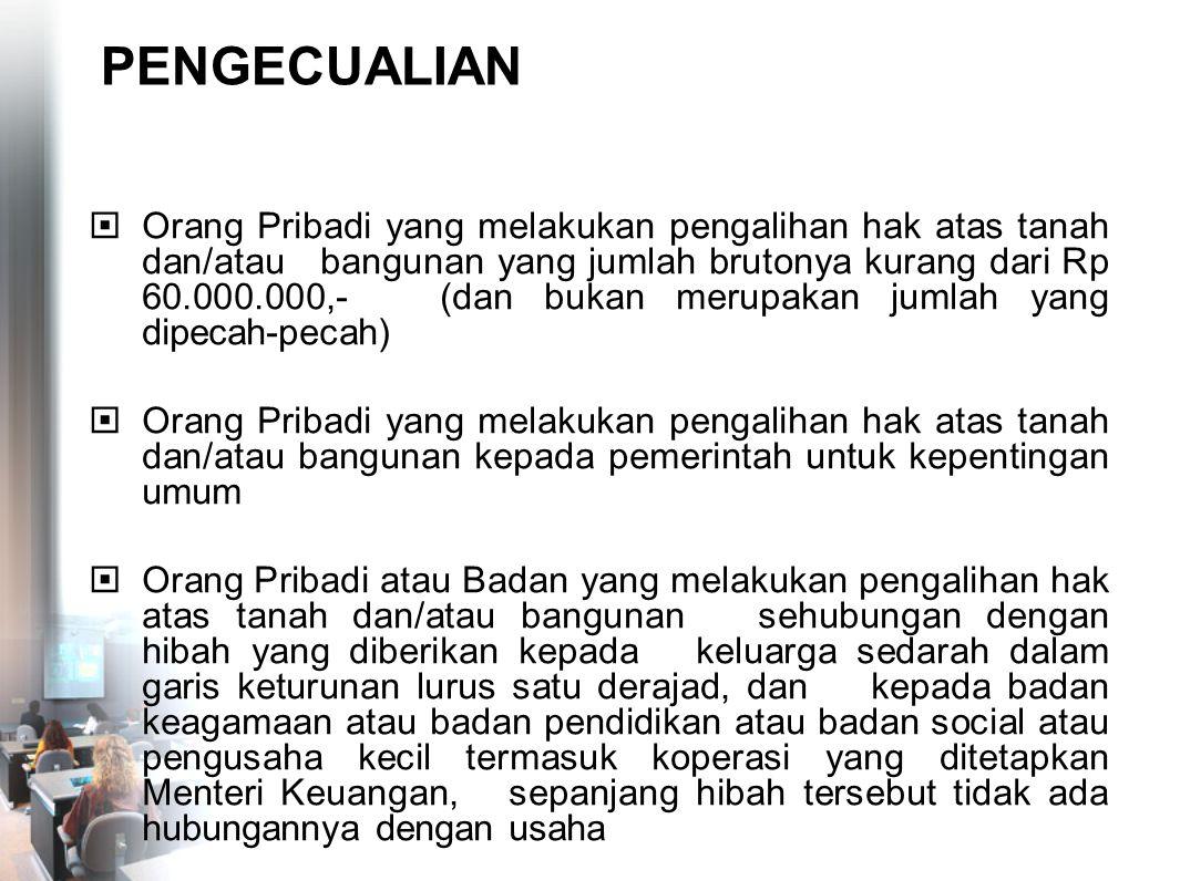 PENGECUALIAN  Orang Pribadi yang melakukan pengalihan hak atas tanah dan/atau bangunan yang jumlah brutonya kurang dari Rp 60.000.000,- (dan bukan me