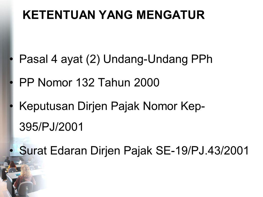 KETENTUAN YANG MENGATUR Pasal 4 ayat (2) Undang-Undang PPh PP Nomor 132 Tahun 2000 Keputusan Dirjen Pajak Nomor Kep- 395/PJ/2001 Surat Edaran Dirjen P
