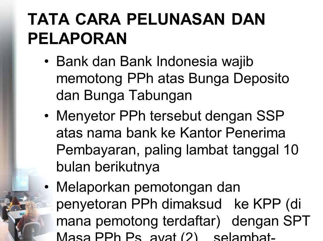 TATA CARA PELUNASAN DAN PELAPORAN Bank dan Bank Indonesia wajib memotong PPh atas Bunga Deposito dan Bunga Tabungan Menyetor PPh tersebut dengan SSP a