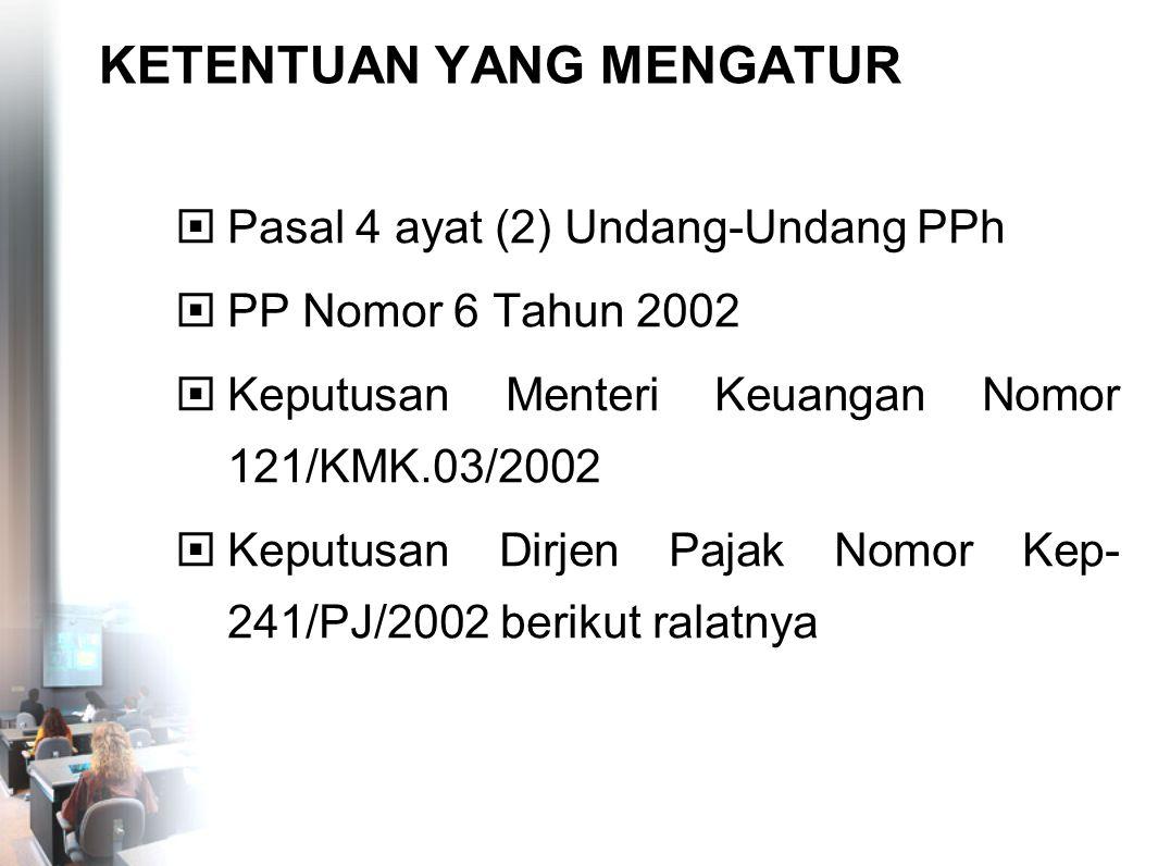 KETENTUAN YANG MENGATUR  Pasal 4 ayat (2) Undang-Undang PPh  PP Nomor 6 Tahun 2002  Keputusan Menteri Keuangan Nomor 121/KMK.03/2002  Keputusan Di
