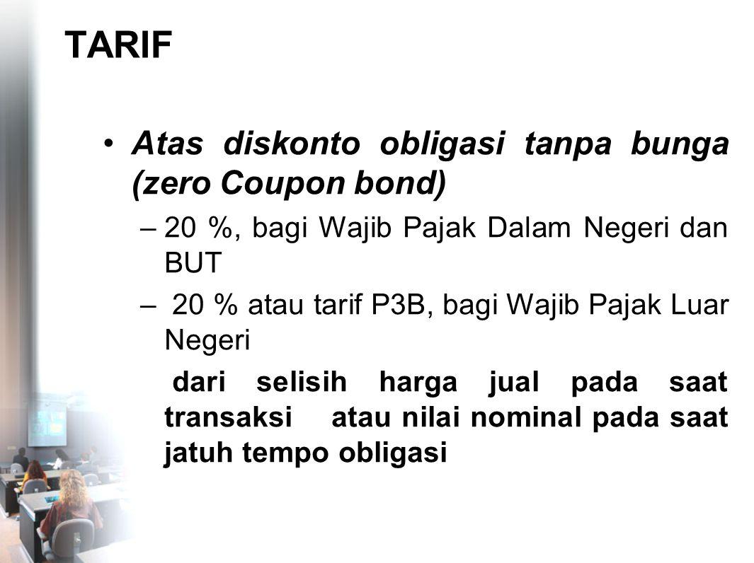 TARIF Atas diskonto obligasi tanpa bunga (zero Coupon bond) –20 %, bagi Wajib Pajak Dalam Negeri dan BUT – 20 % atau tarif P3B, bagi Wajib Pajak Luar
