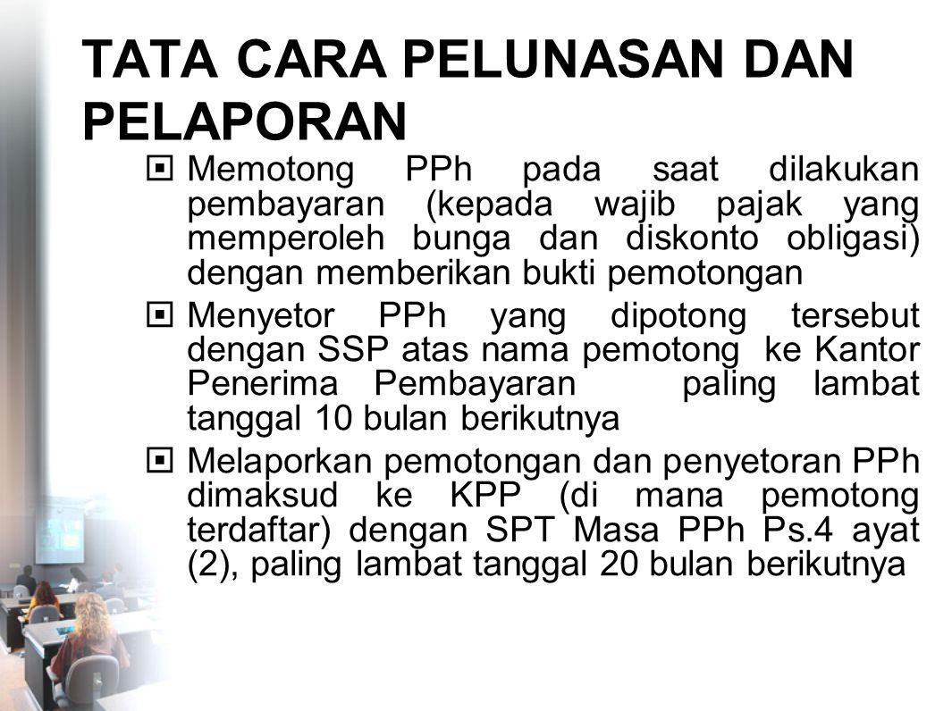 TATA CARA PELUNASAN DAN PELAPORAN  Memotong PPh pada saat dilakukan pembayaran (kepada wajib pajak yang memperoleh bunga dan diskonto obligasi) denga