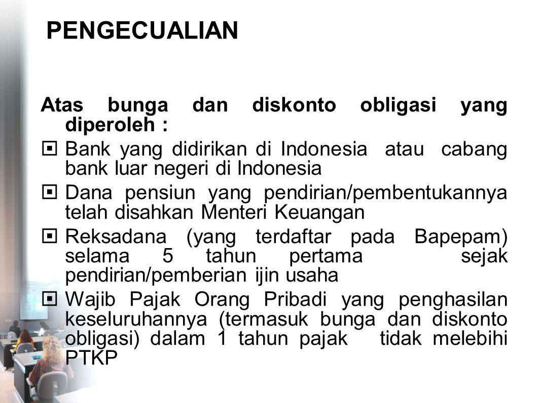 PENGECUALIAN Atas bunga dan diskonto obligasi yang diperoleh :  Bank yang didirikan di Indonesia atau cabang bank luar negeri di Indonesia  Dana pen