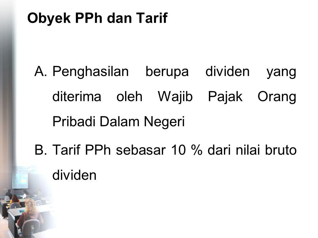 Obyek PPh dan Tarif A.Penghasilan berupa dividen yang diterima oleh Wajib Pajak Orang Pribadi Dalam Negeri B.Tarif PPh sebasar 10 % dari nilai bruto d
