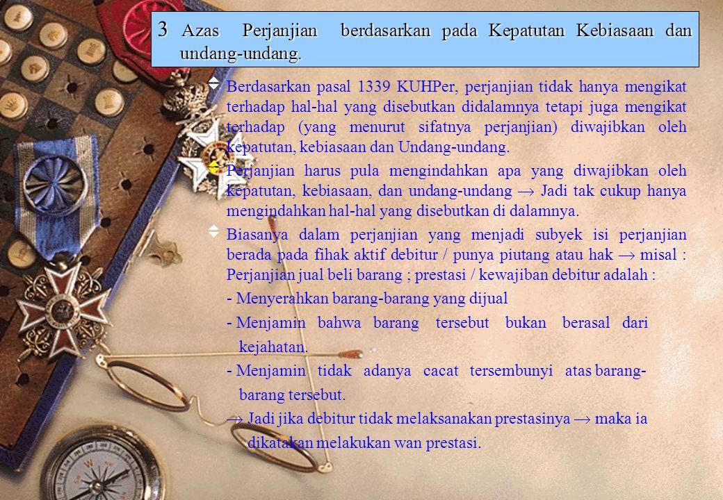 3 Azas Perjanjian berdasarkan pada Kepatutan Kebiasaan dan undang-undang.  Berdasarkan pasal 1339 KUHPer, perjanjian tidak hanya mengikat terhadap ha