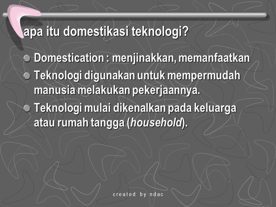 c r e a t e d b y n d a c apa itu domestikasi teknologi? Domestication : menjinakkan, memanfaatkan Teknologi digunakan untuk mempermudah manusia melak