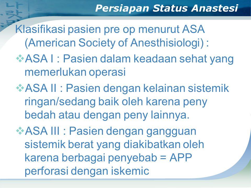 Persiapan Status Anastesi Klasifikasi pasien pre op menurut ASA (American Society of Anesthisiologi) :  ASA I : Pasien dalam keadaan sehat yang memerlukan operasi  ASA II : Pasien dengan kelainan sistemik ringan/sedang baik oleh karena peny bedah atau dengan peny lainnya.