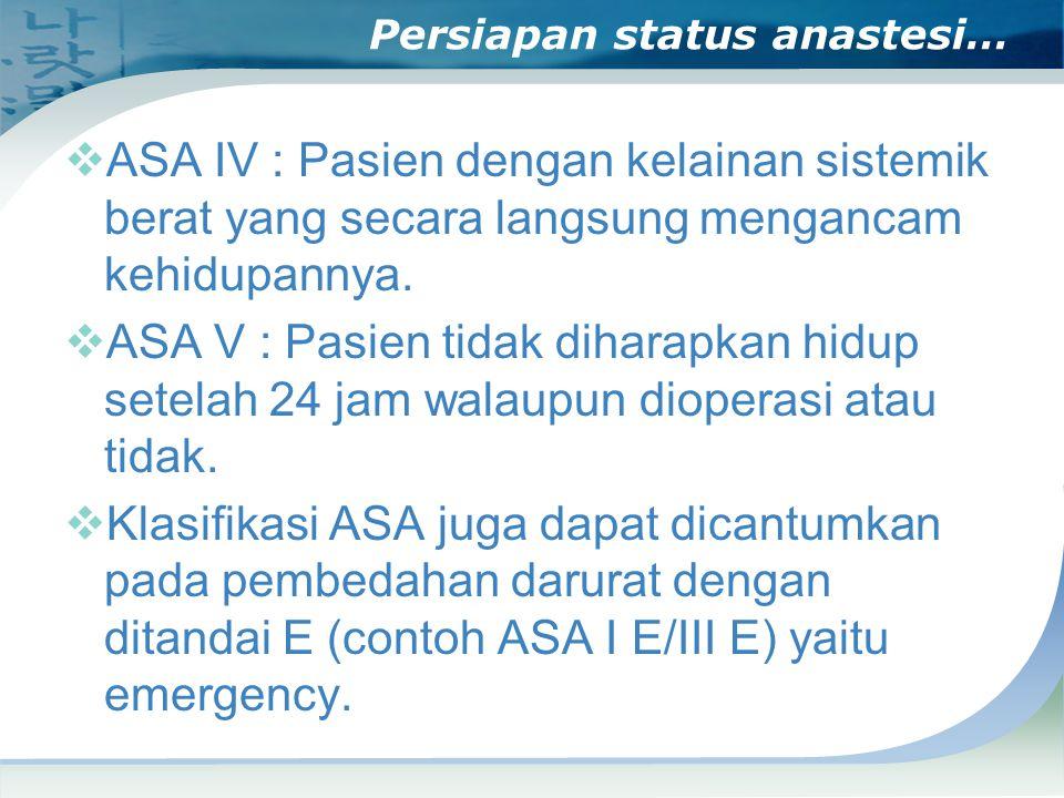 Persiapan status anastesi…  ASA IV : Pasien dengan kelainan sistemik berat yang secara langsung mengancam kehidupannya.  ASA V : Pasien tidak dihara