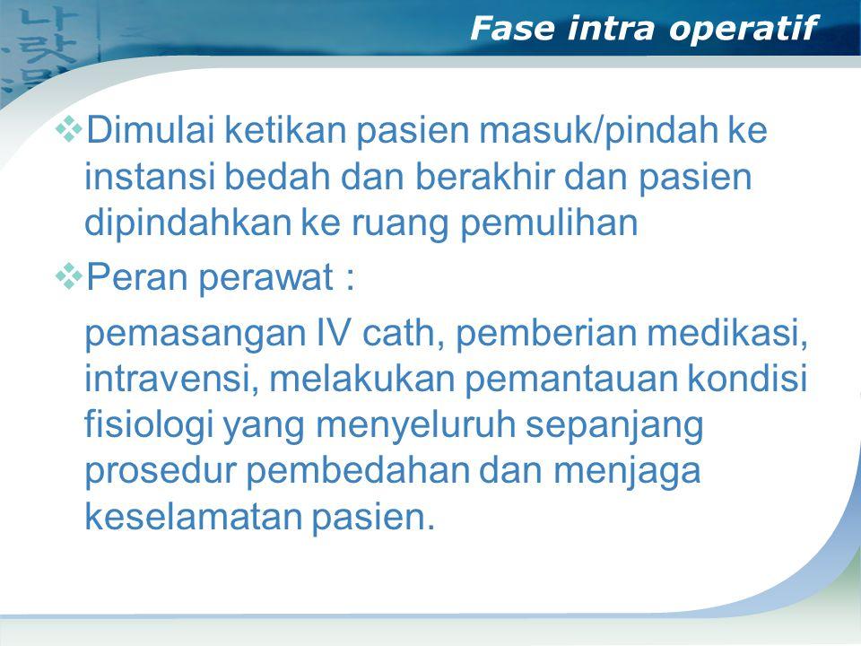 Fase intra operatif  Dimulai ketikan pasien masuk/pindah ke instansi bedah dan berakhir dan pasien dipindahkan ke ruang pemulihan  Peran perawat : p