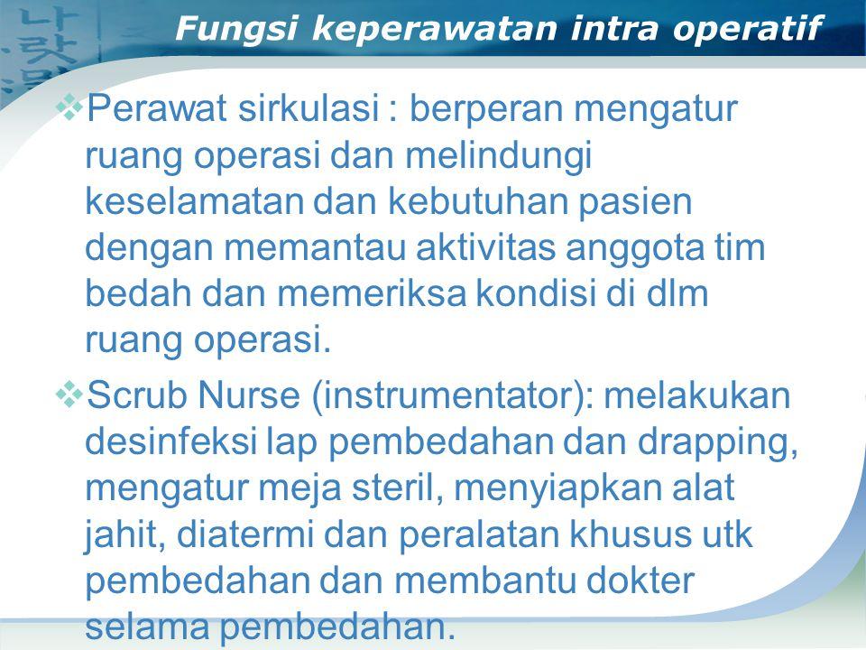Fungsi keperawatan intra operatif  Perawat sirkulasi : berperan mengatur ruang operasi dan melindungi keselamatan dan kebutuhan pasien dengan memantau aktivitas anggota tim bedah dan memeriksa kondisi di dlm ruang operasi.
