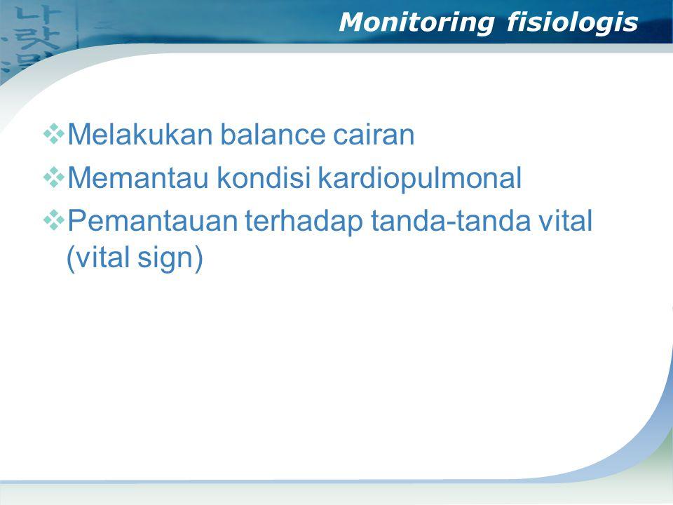 Monitoring fisiologis  Melakukan balance cairan  Memantau kondisi kardiopulmonal  Pemantauan terhadap tanda-tanda vital (vital sign)
