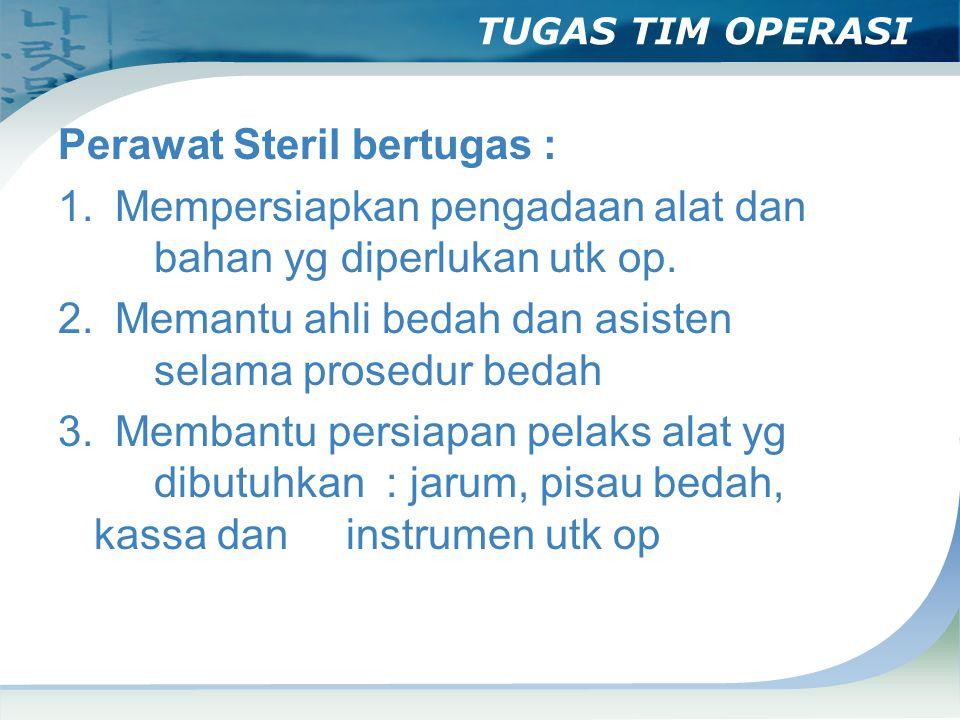 TUGAS TIM OPERASI Perawat Steril bertugas : 1. Mempersiapkan pengadaan alat dan bahan yg diperlukan utk op. 2. Memantu ahli bedah dan asisten selama p