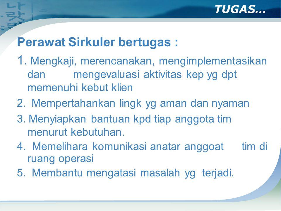 TUGAS… Perawat Sirkuler bertugas : 1. Mengkaji, merencanakan, mengimplementasikan dan mengevaluasi aktivitas kep yg dpt memenuhi kebut klien 2. Memper
