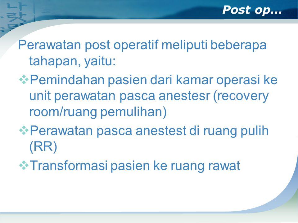 Post op… Perawatan post operatif meliputi beberapa tahapan, yaitu:  Pemindahan pasien dari kamar operasi ke unit perawatan pasca anestesr (recovery room/ruang pemulihan)  Perawatan pasca anestest di ruang pulih (RR)  Transformasi pasien ke ruang rawat