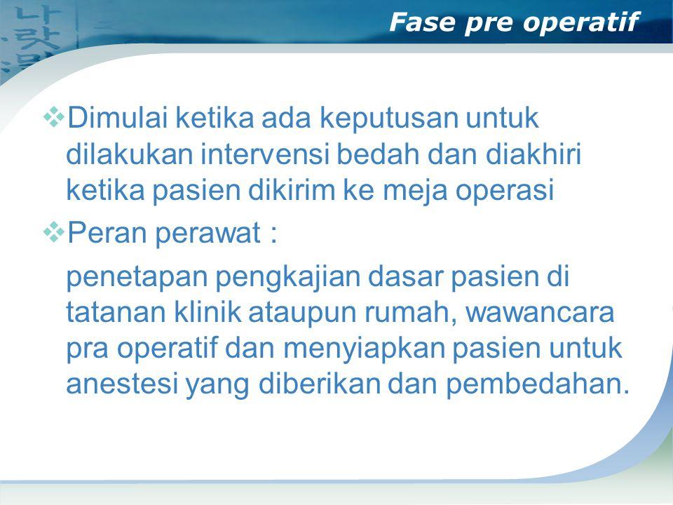 Fase pre operatif  Dimulai ketika ada keputusan untuk dilakukan intervensi bedah dan diakhiri ketika pasien dikirim ke meja operasi  Peran perawat :