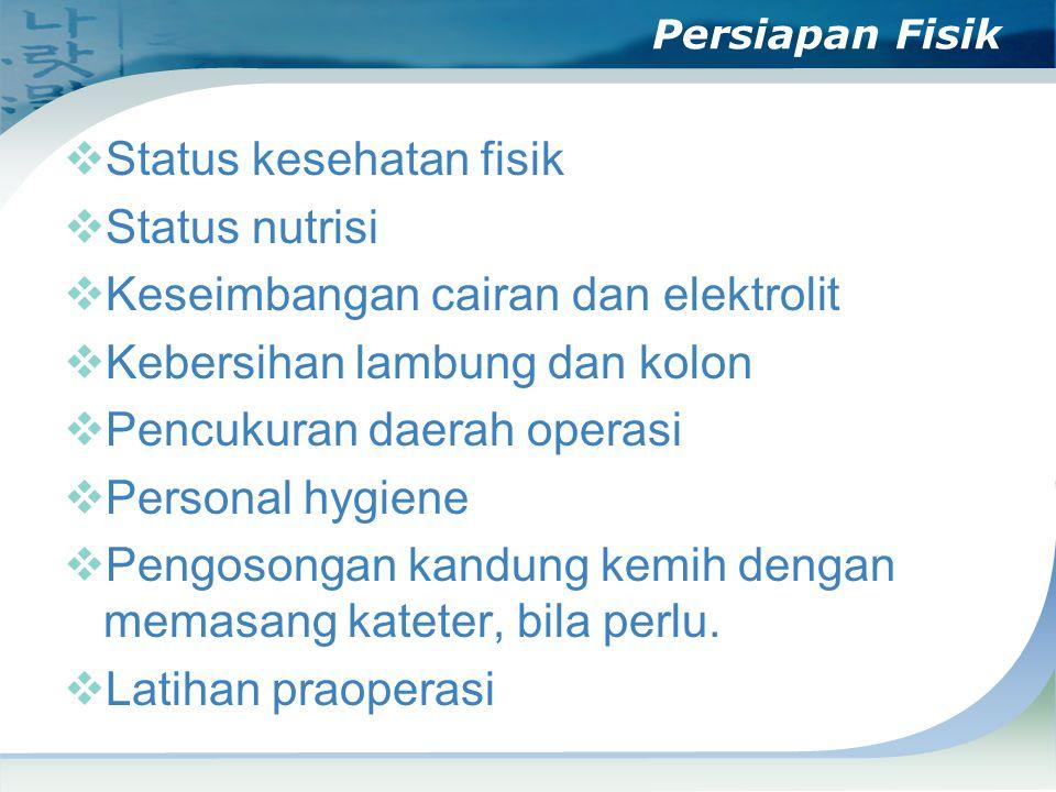 Persiapan Fisik  Status kesehatan fisik  Status nutrisi  Keseimbangan cairan dan elektrolit  Kebersihan lambung dan kolon  Pencukuran daerah operasi  Personal hygiene  Pengosongan kandung kemih dengan memasang kateter, bila perlu.