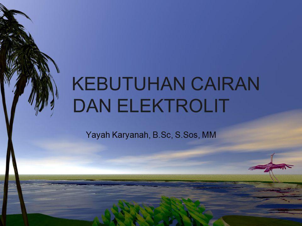 KEBUTUHAN CAIRAN DAN ELEKTROLIT Yayah Karyanah, B.Sc, S.Sos, MM