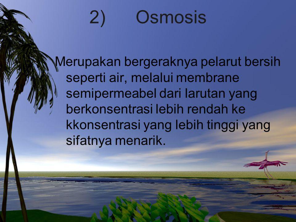 2) Osmosis Merupakan bergeraknya pelarut bersih seperti air, melalui membrane semipermeabel dari larutan yang berkonsentrasi lebih rendah ke kkonsentr