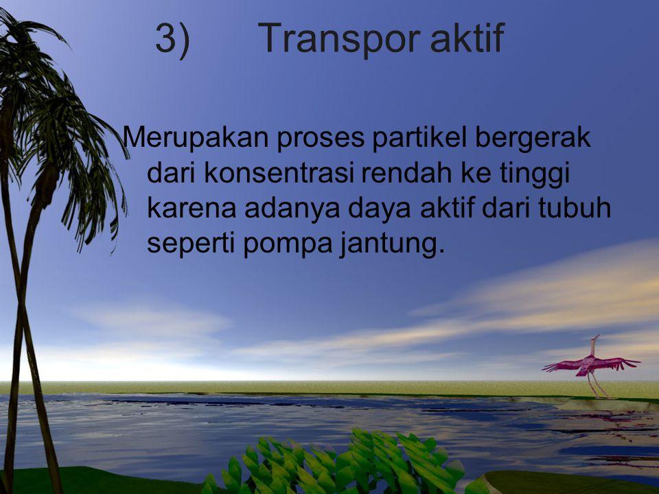 3) Transpor aktif Merupakan proses partikel bergerak dari konsentrasi rendah ke tinggi karena adanya daya aktif dari tubuh seperti pompa jantung.