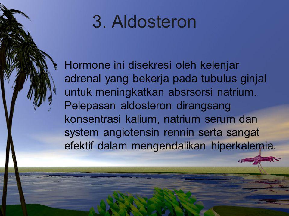 3. Aldosteron Hormone ini disekresi oleh kelenjar adrenal yang bekerja pada tubulus ginjal untuk meningkatkan absrsorsi natrium. Pelepasan aldosteron