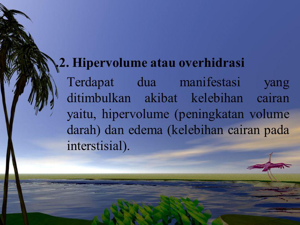 .2. Hipervolume atau overhidrasi Terdapat dua manifestasi yang ditimbulkan akibat kelebihan cairan yaitu, hipervolume (peningkatan volume darah) dan e