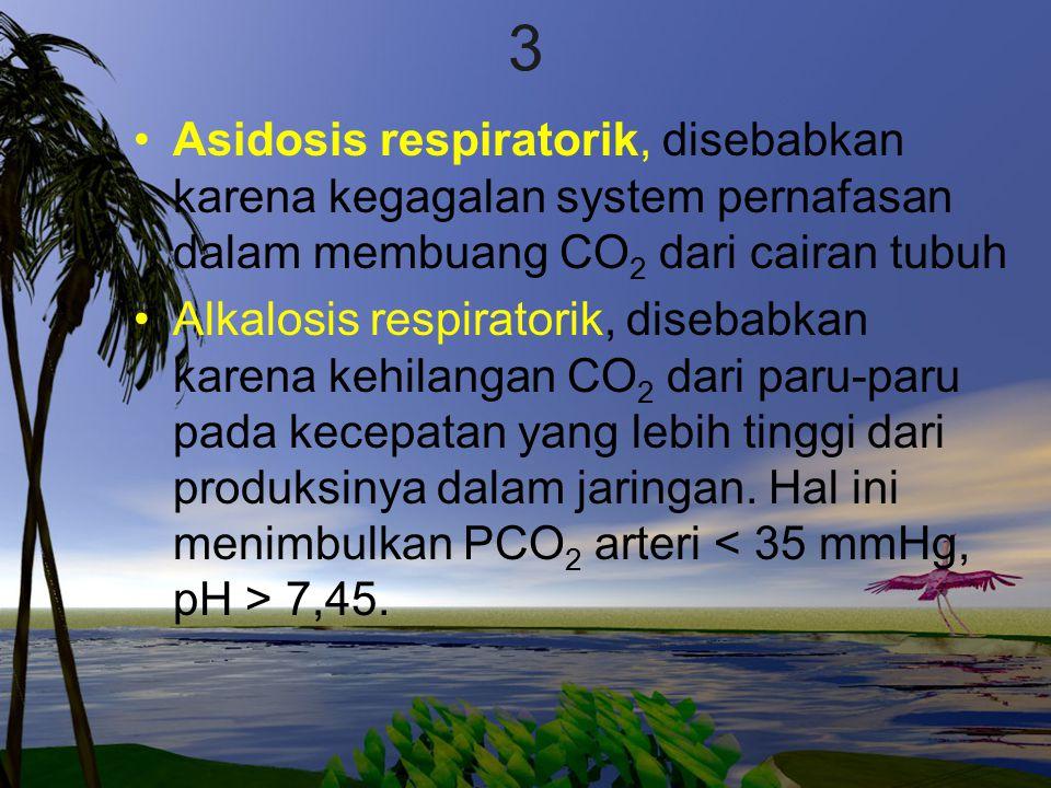 3 Asidosis respiratorik, disebabkan karena kegagalan system pernafasan dalam membuang CO 2 dari cairan tubuh Alkalosis respiratorik, disebabkan karena