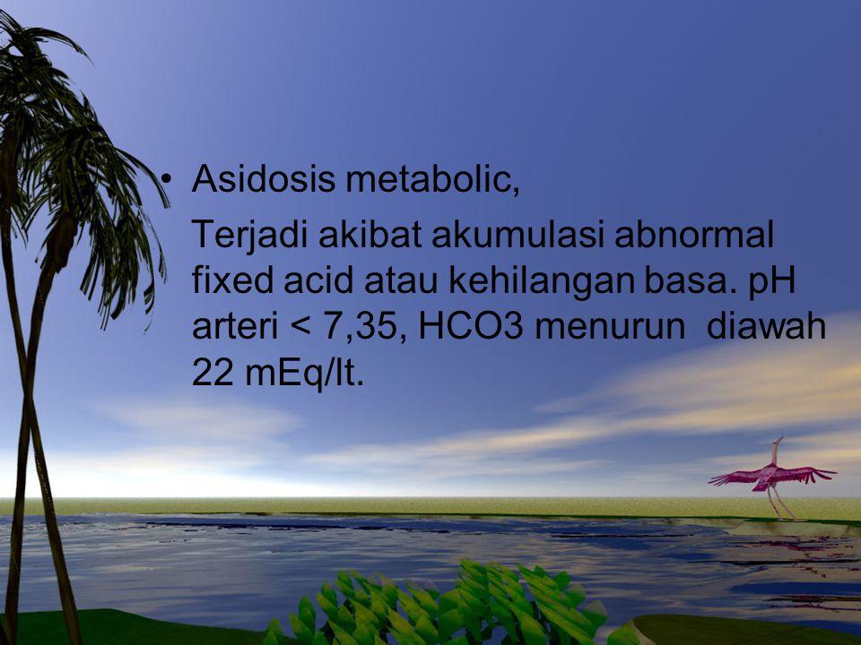 Asidosis metabolic, Terjadi akibat akumulasi abnormal fixed acid atau kehilangan basa. pH arteri < 7,35, HCO3 menurun diawah 22 mEq/lt.