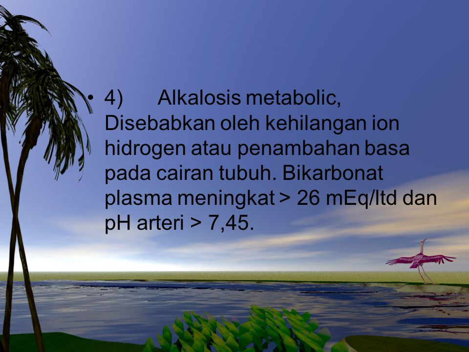 4) Alkalosis metabolic, Disebabkan oleh kehilangan ion hidrogen atau penambahan basa pada cairan tubuh. Bikarbonat plasma meningkat > 26 mEq/ltd dan p