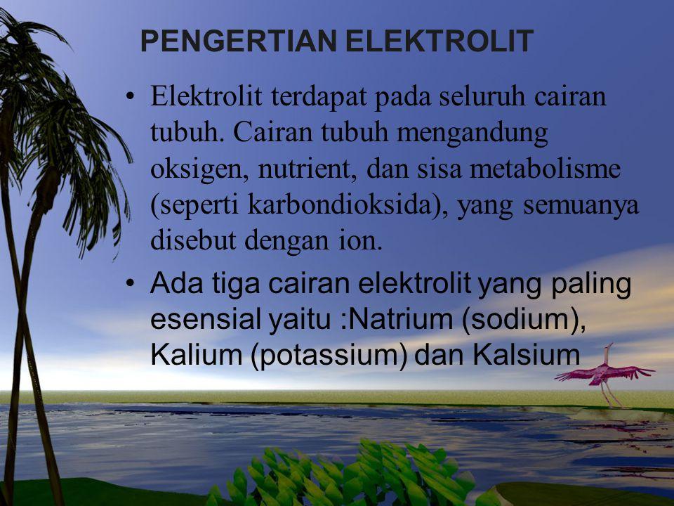 PENGERTIAN ELEKTROLIT Elektrolit terdapat pada seluruh cairan tubuh. Cairan tubuh mengandung oksigen, nutrient, dan sisa metabolisme (seperti karbondi