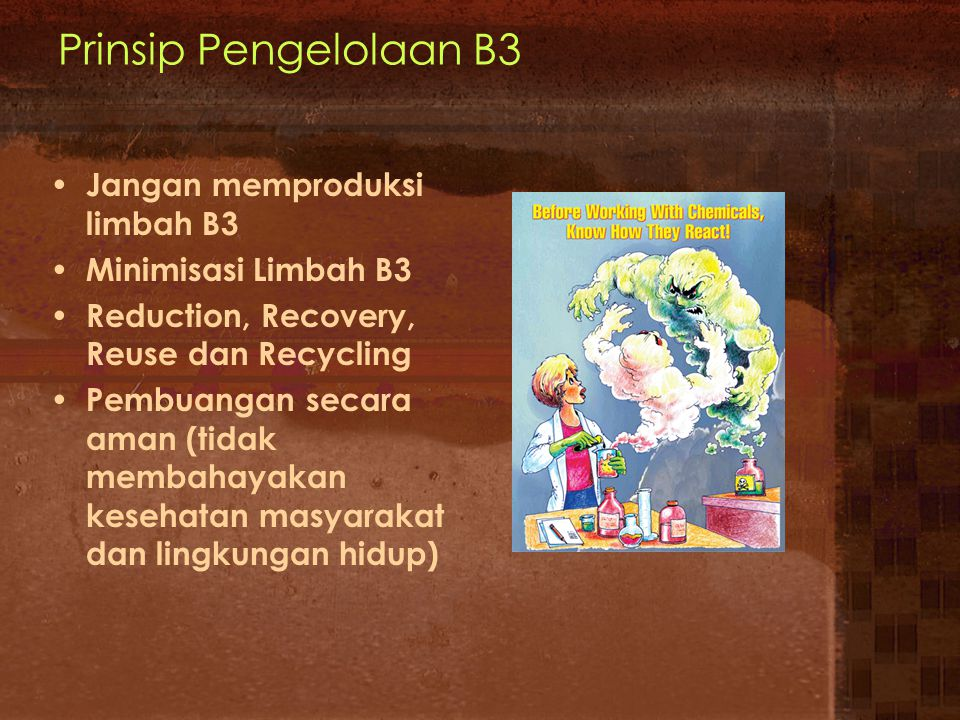 Prinsip Pengelolaan B3 Jangan memproduksi limbah B3 Minimisasi Limbah B3 Reduction, Recovery, Reuse dan Recycling Pembuangan secara aman (tidak membah