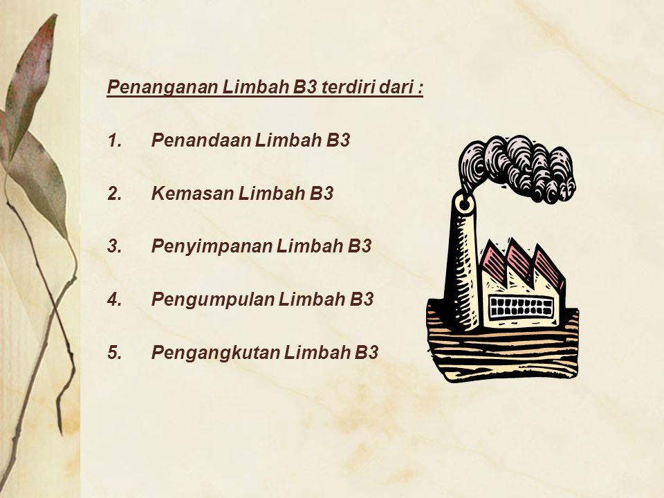 Penanganan Limbah B3 terdiri dari : 1.Penandaan Limbah B3 2.Kemasan Limbah B3 3.Penyimpanan Limbah B3 4.Pengumpulan Limbah B3 5.Pengangkutan Limbah B3