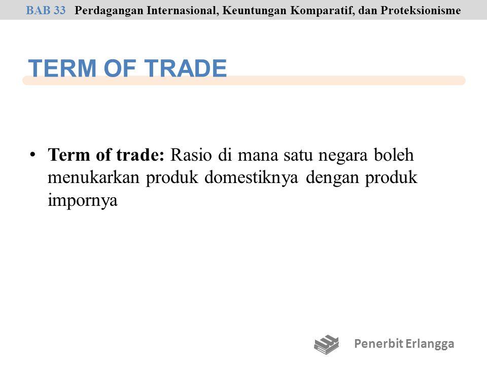 TERM OF TRADE Term of trade: Rasio di mana satu negara boleh menukarkan produk domestiknya dengan produk impornya Penerbit Erlangga BAB 33Perdagangan Internasional, Keuntungan Komparatif, dan Proteksionisme