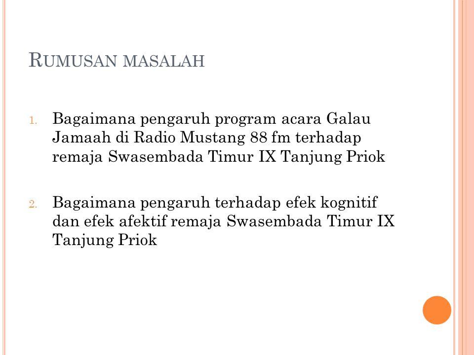 R UMUSAN MASALAH 1. Bagaimana pengaruh program acara Galau Jamaah di Radio Mustang 88 fm terhadap remaja Swasembada Timur IX Tanjung Priok 2. Bagaiman