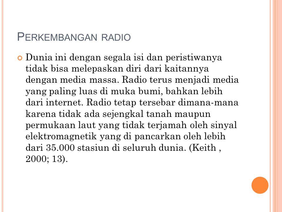 P ERKEMBANGAN RADIO Dunia ini dengan segala isi dan peristiwanya tidak bisa melepaskan diri dari kaitannya dengan media massa. Radio terus menjadi med